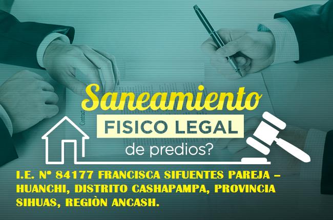 SANEAMIENTO FISICO LEGAL DEL INMUEBLE DE LA I.E N 84177 FRANCISCA SIFUENTES PAREJA – HUANCHI, DISTRITO DE CASHAPAMPA, PROVINCIA DE SIHUAS